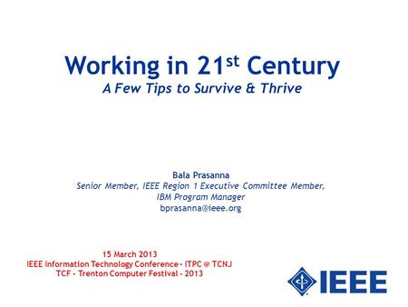 1 Working in 21 st Century A Few Tips to Survive & Thrive Bala Prasanna Senior Member, IEEE Region 1 Executive Committee Member, IBM Program Manager