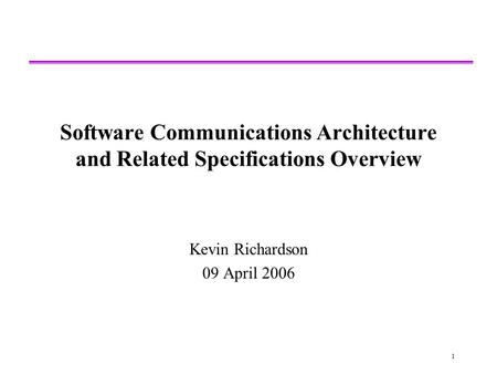 1 Software Communications Architecture and Related Specifications Overview Kevin Richardson 09 April 2006.