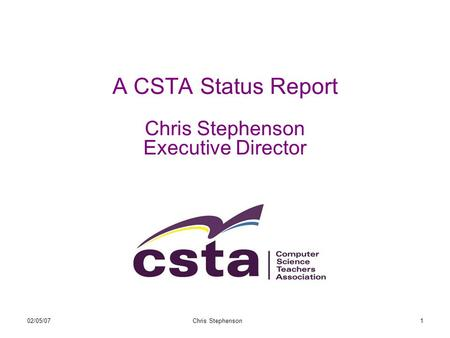 02/05/07Chris Stephenson1 A CSTA Status Report Chris Stephenson Executive Director.