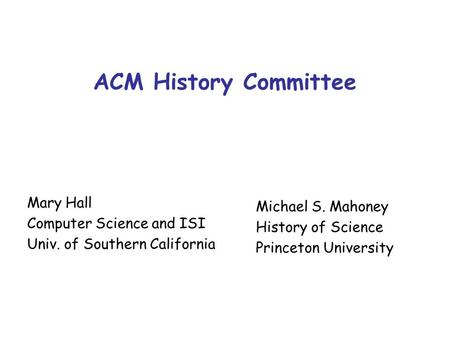 ACM History Committee Mary Hall Computer Science and ISI Univ. of Southern California Michael S. Mahoney History of Science Princeton University.