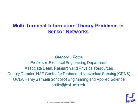 G. Pottie, Sensys, November 7, 2003 Multi-Terminal Information Theory Problems in Sensor Networks Gregory J Pottie Professor, Electrical Engineering Department.