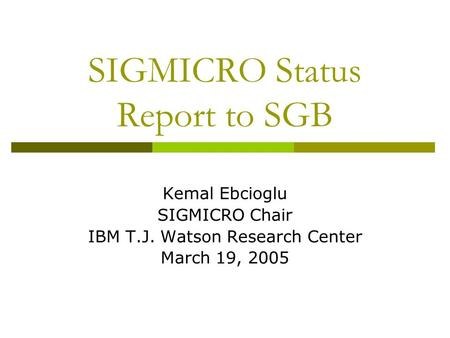 SIGMICRO Status Report to SGB Kemal Ebcioglu SIGMICRO Chair IBM T.J. Watson Research Center March 19, 2005.
