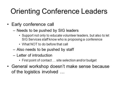 Orienting Conference Leaders Early conference call –Needs to be pushed by SIG leaders Support not only to educate volunteer leaders, but also to let SIG.