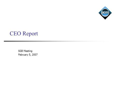CEO Report SGB Meeting February 5, 2007. ACM Last time –FY 06 performance –FY 06 member satisfaction survey –Initiatives Today – initiatives/priorities.