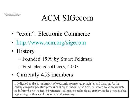 ACM SIGecom ecom: Electronic Commerce  History –Founded 1999 by Stuart Feldman –First elected officers, 2003 Currently 453 members.