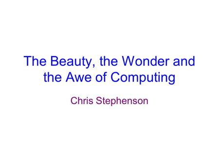 The Beauty, the Wonder and the Awe of Computing Chris Stephenson.
