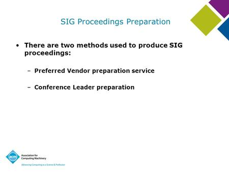 SIG Proceedings Preparation There are two methods used to produce SIG proceedings: –Preferred Vendor preparation service –Conference Leader preparation.