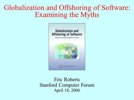 Globalization and Offshoring of Software: Examining the Myths Eric Roberts Stanford Computer Forum April 18, 2006.