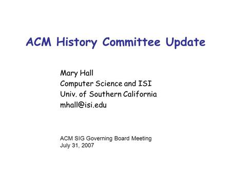 ACM History Committee Update Mary Hall Computer Science and ISI Univ. of Southern California ACM SIG Governing Board Meeting July 31, 2007.