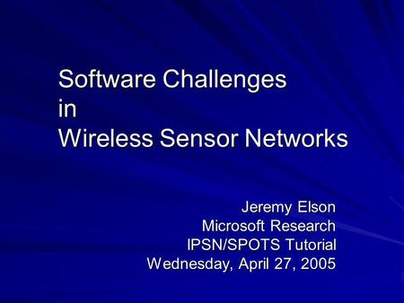 Software Challenges in Wireless Sensor Networks Jeremy Elson Microsoft Research IPSN/SPOTS Tutorial Wednesday, April 27, 2005.