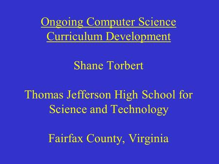 Ongoing Computer Science Curriculum Development Shane Torbert Thomas Jefferson High School for Science and Technology Fairfax County, Virginia.