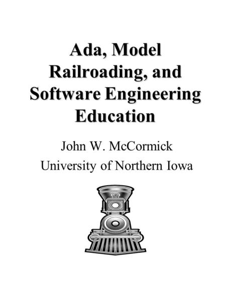 Ada, Model Railroading, and Software Engineering Education John W. McCormick University of Northern Iowa.