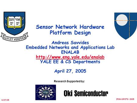 4/27/05 IPSN/SPOTS 2005 Sensor Network Hardware Platform Design Andreas Savvides Embedded Networks and Applications Lab ENALAB
