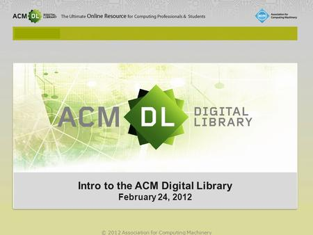 © 2012 Association for Computing Machinery Intro to the ACM Digital Library February 24, 2012 Intro to the ACM Digital Library February 24, 2012.