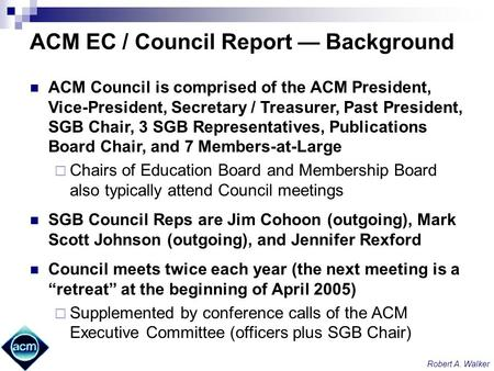 Robert A. Walker ACM EC / Council Report Background ACM Council is comprised of the ACM President, Vice-President, Secretary / Treasurer, Past President,