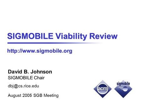 SIGMOBILE Viability Review  David B. Johnson SIGMOBILE Chair cs.rice.edu August 2005 SGB Meeting.