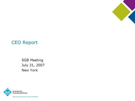CEO Report SGB Meeting July 31, 2007 New York. Outline ACM Overview –Membership –Financials –Member satisfaction Across the Boards –Education –Publications.