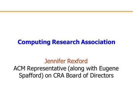 Computing Research Association Jennifer Rexford ACM Representative (along with Eugene Spafford) on CRA Board of Directors.
