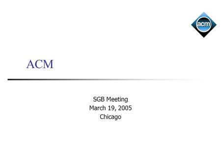 ACM SGB Meeting March 19, 2005 Chicago. Outline General state Membership Finances Educational initiatives CSTA NCAA ED Council Brand awareness Council.