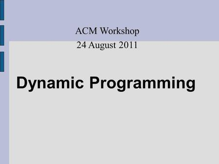 Dynamic Programming ACM Workshop 24 August 2011. Dynamic Programming Dynamic Programming is a programming technique that dramatically reduces the runtime.