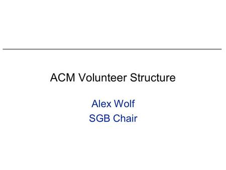 ACM Volunteer Structure Alex Wolf SGB Chair. Goals for this Session Overview of volunteer leadership structure for all of ACM –know where decisions are.