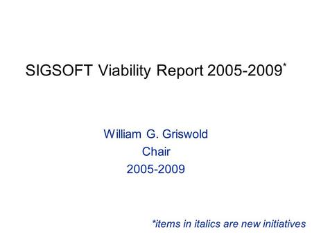 SIGSOFT Viability Report 2005-2009 * William G. Griswold Chair 2005-2009 *items in italics are new initiatives.
