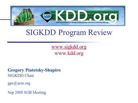 SIGKDD Program Review    Gregory Piatetsky-Shapiro SIGKDD Chair acm.org Sep 2008 SGB Meeting.