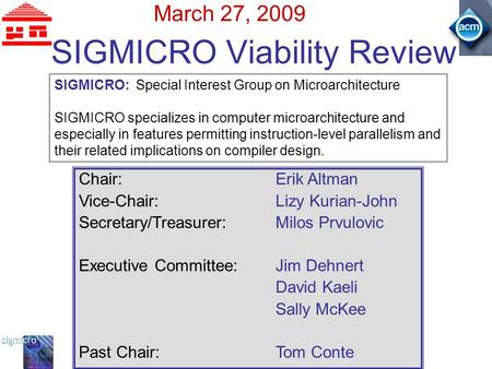 SIGMICRO Viability Review March 27, 2009 SIGMICRO: Special Interest Group on Microarchitecture SIGMICRO specializes in computer microarchitecture and especially.