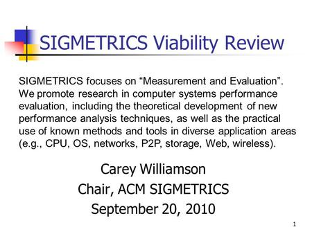 1 SIGMETRICS Viability Review Carey Williamson Chair, ACM SIGMETRICS September 20, 2010 SIGMETRICS focuses on Measurement and Evaluation. We promote research.