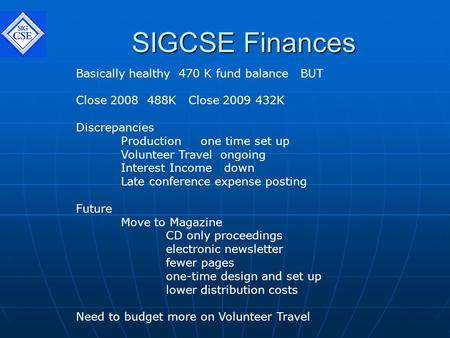 SIGCSE Finances Basically healthy 470 K fund balance BUT Close 2008 488K Close 2009 432K Discrepancies Production one time set up Volunteer Travel ongoing.