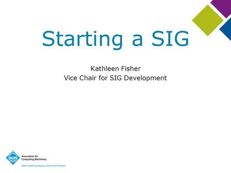 Starting a SIG Kathleen Fisher Vice Chair for SIG Development.