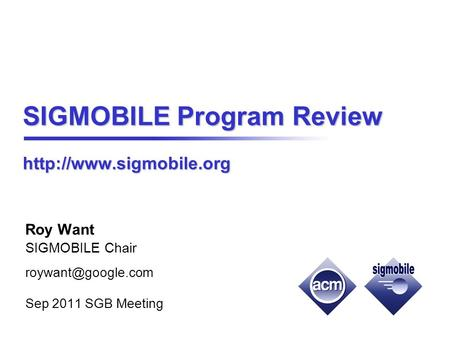 SIGMOBILE Program Review  Roy Want SIGMOBILE Chair Sep 2011 SGB Meeting.