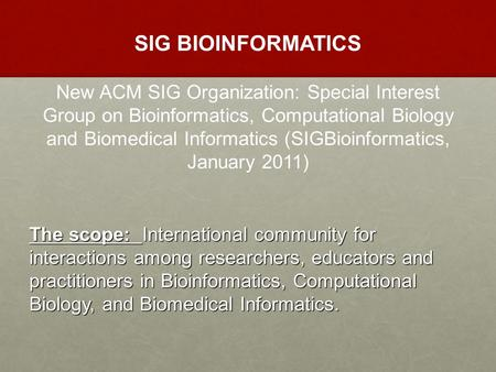 SIG BIOINFORMATICS New ACM SIG Organization: Special Interest Group on Bioinformatics, Computational Biology and Biomedical Informatics (SIGBioinformatics,