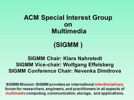 ACM Special Interest Group on Multimedia (SIGMM ) SIGMM Chair: Klara Nahrstedt SIGMM Vice-chair: Wolfgang Effelsberg SIGMM Conference Chair: Nevenka Dimitrova.