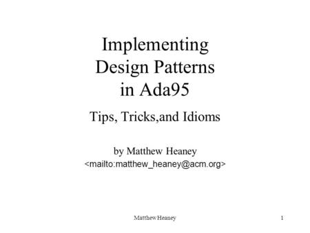 Matthew Heaney1 Implementing Design Patterns in Ada95 Tips, Tricks,and Idioms by Matthew Heaney.