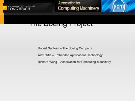 The Boeing Project Robert Santoso – The Boeing Company Alex Ortiz – Embedded Applications Technology Richard Wang – Association for Computing Machinery.