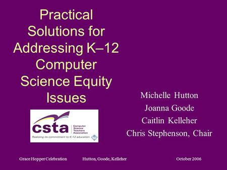 October 2006Grace Hopper Celebration Hutton, Goode, Kelleher Practical Solutions for Addressing K–12 Computer Science Equity Issues Michelle Hutton Joanna.