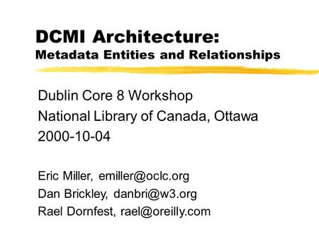 DCMI Architecture: Metadata Entities and Relationships Dublin Core 8 Workshop National Library of Canada, Ottawa 2000-10-04 Eric Miller,