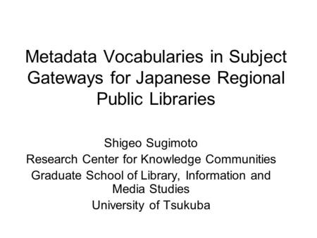 Metadata Vocabularies in Subject Gateways for Japanese Regional Public Libraries Shigeo Sugimoto Research Center for Knowledge Communities Graduate School.