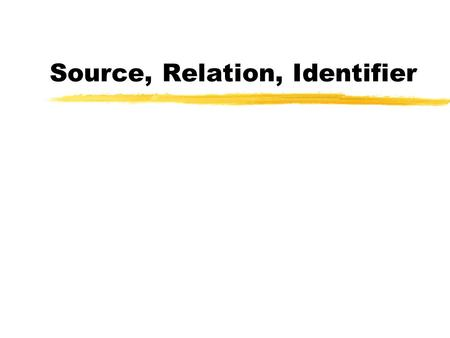 Source, Relation, Identifier. Topics zDefinitions need attention zPresentation in RDF zIs Source a type of Relation? zWhat is actually identified yActual.