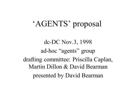 AGENTS proposal dc-DC Nov.3, 1998 ad-hoc agents group drafting committee: Priscilla Caplan, Martin Dillon & David Bearman presented by David Bearman.