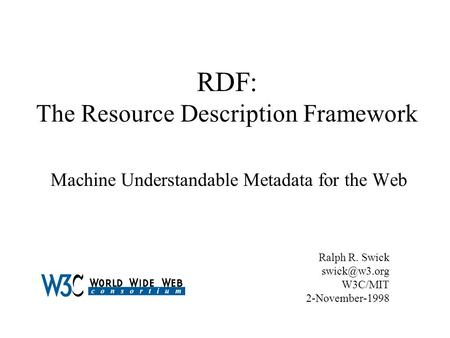 RDF: The Resource Description Framework Machine Understandable Metadata for the Web Ralph R. Swick W3C/MIT 2-November-1998.