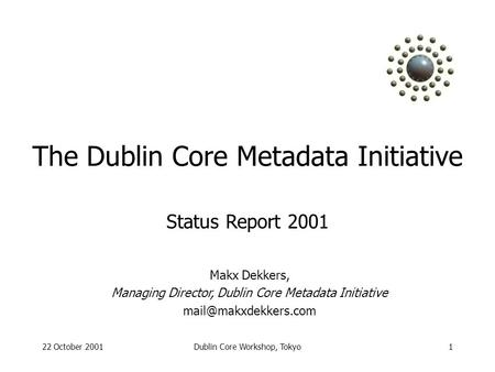 22 October 2001Dublin Core Workshop, Tokyo1 The Dublin Core Metadata Initiative Makx Dekkers, Managing Director, Dublin Core Metadata Initiative