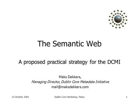 23 October 2001Dublin Core Workshop, Tokyo1 The Semantic Web Makx Dekkers, Managing Director, Dublin Core Metadata Initiative A proposed.