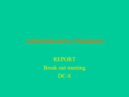 Administrative Metadata REPORT Break out meeting DC-8.