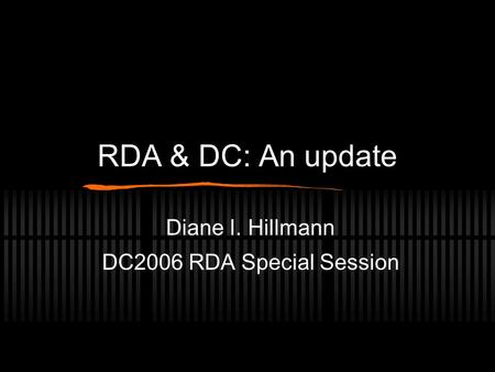 RDA & DC: An update Diane I. Hillmann DC2006 RDA Special Session.
