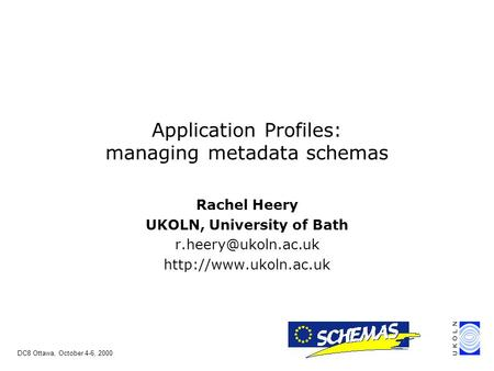 DC8 Ottawa, October 4-6, 2000 Rachel Heery UKOLN, University of Bath  Application Profiles: managing metadata.