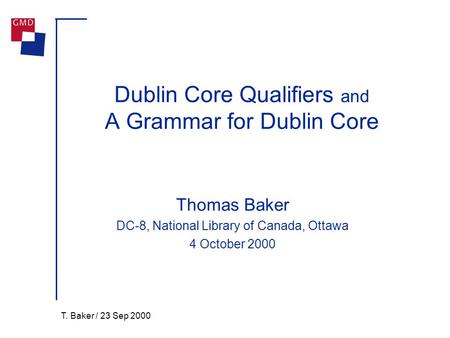 T. Baker / 23 Sep 2000 Dublin Core Qualifiers and A Grammar for Dublin Core Thomas Baker DC-8, National Library of Canada, Ottawa 4 October 2000.