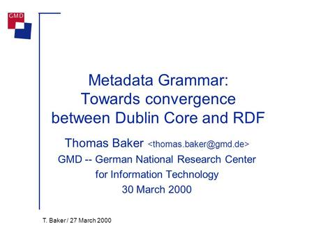 T. Baker / 27 March 2000 Metadata Grammar: Towards convergence between Dublin Core and RDF Thomas Baker GMD -- German National Research Center for Information.