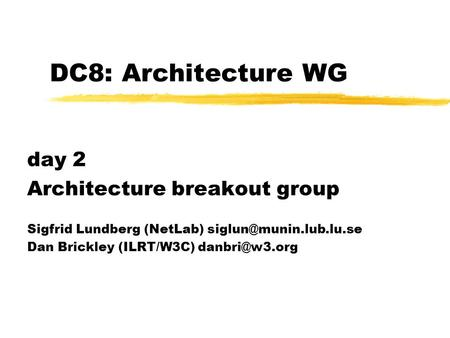 DC8: Architecture WG day 2 Architecture breakout group Sigfrid Lundberg (NetLab) Dan Brickley (ILRT/W3C)